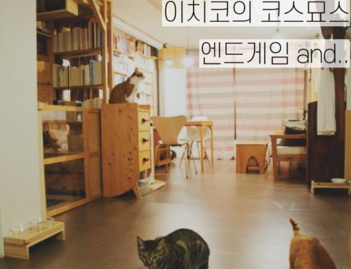 [이치코의 코스묘스] ⑱ 엔드게임 and..